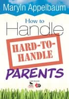 How to Handle Hard-to-Handle Parents ebook by Maryln S. Appelbaum