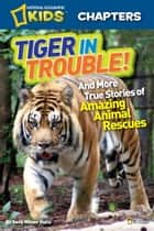 National Geographic Kids Chapters: Tiger in Trouble! - and More True Stories of Amazing Animal Rescues eBook by Kelly Milner Halls