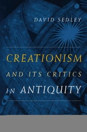 Creationism and Its Critics in Antiquity ebook by Sedley, David