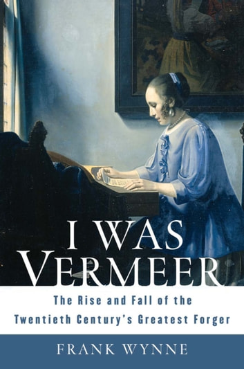 I Was Vermeer - The Rise and Fall of the Twentieth Century's Greatest Forger ebook by Frank Wynne