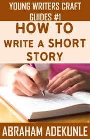 How to Write a Short Story: Beginners' Easy Way to Create and Write a Short Story From Scratch ebook by Abe A.