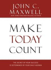 Make Today Count - The Secret of Your Success Is Determined by Your Daily Agenda ebook by John C. Maxwell