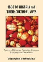 Ibos of Nigeria and Their Cultural Ways - Aspects of Behavior, Attitudes, Customs, Language and Social Life ebook by Columbus Okoroike