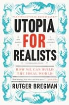 Utopia for Realists - How We Can Build the Ideal World ebook by Rutger Bregman