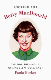 Looking for Betty MacDonald - The Egg, the Plague, Mrs. Piggle-Wiggle, and I ebook by Paula Becker