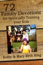 72 Family Devotions for Spiritually Training Your Kids ebook by Kolby & Mary Beth King