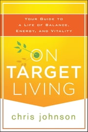 On Target Living - Your Guide to a Life of Balance, Energy, and Vitality ebook by Chris Johnson