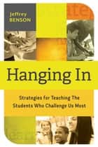 Hanging In - Strategies for Teaching the Students Who Challenge Us Most ebook by Jeffrey Benson