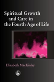 Spiritual Growth and Care in the Fourth Age of Life ebook by Elizabeth MacKinlay