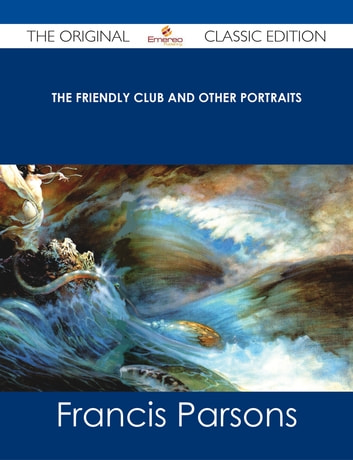 The Friendly Club and Other Portraits - The Original Classic Edition ebook by Francis Parsons