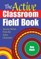 The Active Classroom Field Book - Success Stories From the Active Classroom ebook by Ronald J. Nash