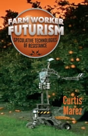 Farm Worker Futurism - Speculative Technologies of Resistance ebook by Curtis Marez