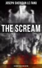THE SCREAM - 60 Horror Tales in One Edition - Ultimate Collection of Ghostly Tales and Macabre Mystery Novels ALL in One Volume ebook by Joseph Sheridan Le Fanu