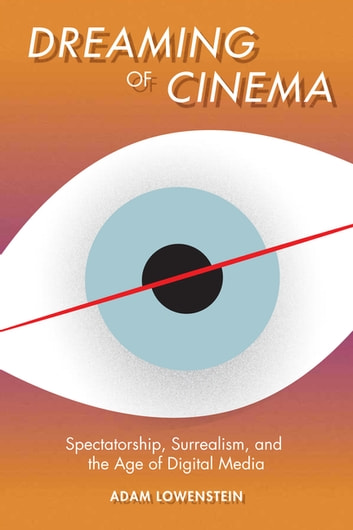 Dreaming of Cinema - Spectatorship, Surrealism, and the Age of Digital Media ebook by Adam Lowenstein