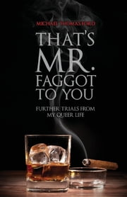 That's Mr. Faggot to You: Further Trials from My Queer Life ebook by Michael Thomas Ford