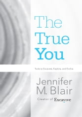 The True You - Tools to Excavate, Explore, and Evolve ebook by Jennifer M. Blair
