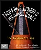 Agile Development and Business Goals - The Six Week Solution ebook by Joe Gee, Tom Wheeler, George Stragand,...