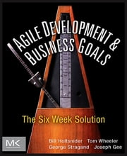 Agile Development and Business Goals - The Six Week Solution ebook by Bill Holtsnider,Tom Wheeler,George Stragand,Joe Gee