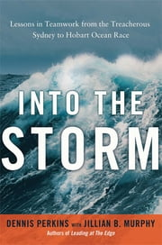 Into the Storm - Lessons in Teamwork from the Treacherous Sydney-to-Hobart Ocean Race ebook by Dennis N.T. Perkins,JILLIAN B. Murphy