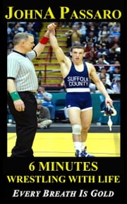 6 Minutes Wrestling with Life - Every Breath Is Gold ebook by JohnA Passaro