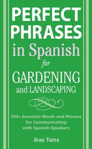 Perfect Phrases in Spanish for Gardening and Landscaping: 500 + Essential Words and Phrases for Communicating with Spanish-Speakers ebook by Yates, Jean
