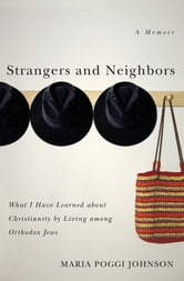 Strangers and Neighbors - What I Have Learned About Christianity by Living Among Orthodox Jews ebook by Maria Poggi Johnson