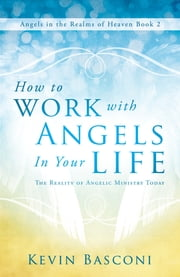 How to Work with Angels in Your Life - The Reality of Angelic Ministry Today (Angels in the Realms of Heaven, Book 2) ebook by Kevin Basconi