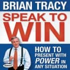 Speak To Win - How to Present With Power in Any Situation audiobook by Brian Tracy