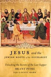 Jesus and the Jewish Roots of the Eucharist - Unlocking the Secrets of the Last Supper ebook by Brant Pitre