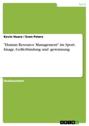 'Human Resource Management' im Sport. Image, Golferbindung und -gewinnung ebook by Kevin Hoare,Sven Peters