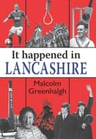 It Happened in Lancashire ebook by Malcolm Greenhalgh