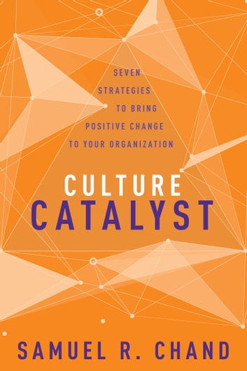 Culture Catalyst - Seven Strategies to Bring Positive Change to Your Organization ebook by Samuel R. Chand