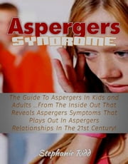 Aspergers Syndrome: The Guide To Aspergers In Kids and Adults …From The Inside Out That Reveals Aspergers Symptoms That Plays Out In Aspergers Relationships In The 21st Century! ebook by Stephanie Ridd