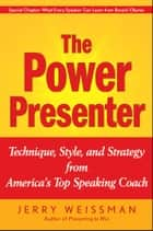 The Power Presenter - Technique, Style, and Strategy from America's Top Speaking Coach ebook by Jerry Weissman