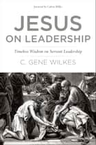 Jesus on Leadership - Timeless Wisdom on Servant Leadership ebook by Gene Wilkes, Calvin Miller
