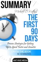Michael D Watkin's The First 90 Days: Proven Strategies for Getting Up to Speed Faster and Smarter Summary eBook by Ant Hive Media