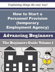 How to Start a Personnel Provision (temporary Employment Agency) Business (Beginners Guide) - How to Start a Personnel Provision (temporary Employment Agency) Business (Beginners Guide) ebook by Ruthanne Hatley