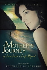 A Mother's Journey of Love, Loss & Life Beyond ebook by Jennifer L. Scalise