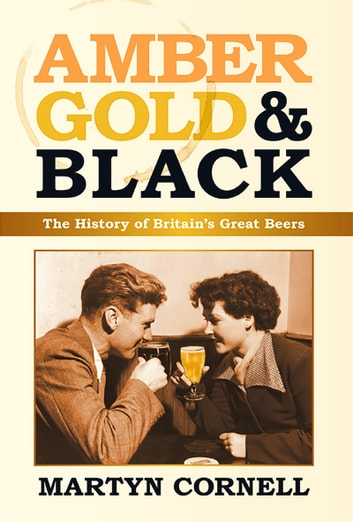 Amber, Gold & Black - The History of Britain's Great Beers ebook by Martyn Cornell