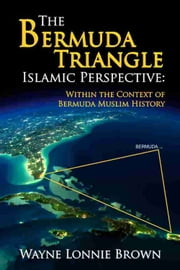 The Bermuda Triangle Islamic Perspective - Within the Context of Bermuda Muslim History ebook by Wayne Lonnie Brown