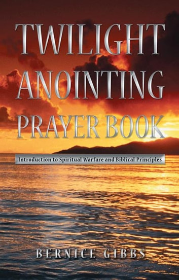 Twilight Anointing Prayer Book - Introduction to Spiritual Warfare and Biblical Principles ebook by Bernice Gibbs