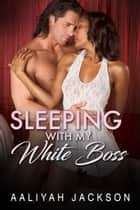 Sleeping With My White Boss - BBW BWWM Interracial Erotica ebook by Aaliyah Jackson