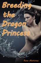Breeding the Dragon Princess - Rough Monster Sex and Paranormal Breeding Erotica, #5 ebook by Rosa Martinez