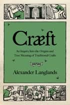 Cræft: An Inquiry Into the Origins and True Meaning of Traditional Crafts ebook by Alexander Langlands