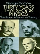 Thirty Years that Shook Physics: The Story of Quantum Theory ebook by George Gamow