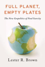 Full Planet, Empty Plates: The New Geopolitics of Food Scarcity ebook by Lester R. Brown