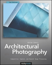 Architectural Photography - Composition, Capture, and Digital Image Processing ebook by Adrian Schulz