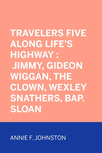 Travelers Five Along Life's Highway : Jimmy, Gideon Wiggan, the Clown, Wexley Snathers, Bap. Sloan ebook by Annie F. Johnston