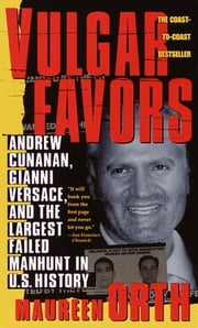 Vulgar Favors - Andrew Cunanan, Gianni Versace, and the Largest Failed Manhunt in U.S. History ebook by Maureen Orth