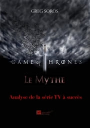 """Game of Thrones"" : le mythe - Analyse de la série TV à succès ebook by Greg Soros"